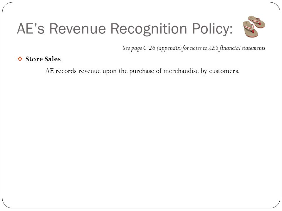 AE's Revenue Recognition Policy: See page C-26 (appendix) for notes to AE's financial statements  Store Sales: AE records revenue upon the purchase o