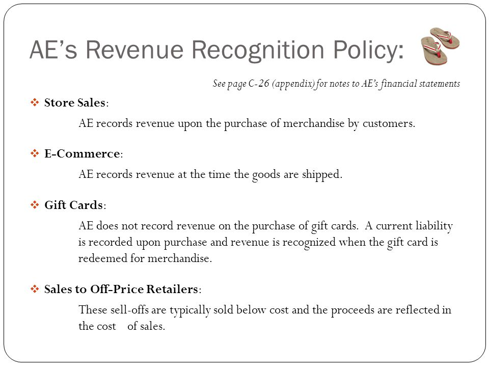 AE's Revenue Recognition Policy: See page C-26 (appendix) for notes to AE's financial statements  Store Sales: AE records revenue upon the purchase of merchandise by customers.