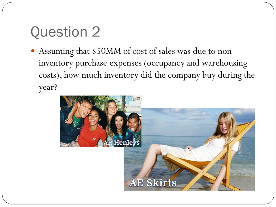 Question 2 Assuming that $50MM of cost of sales was due to non- inventory purchase expenses (occupancy and warehousing costs), how much inventory did