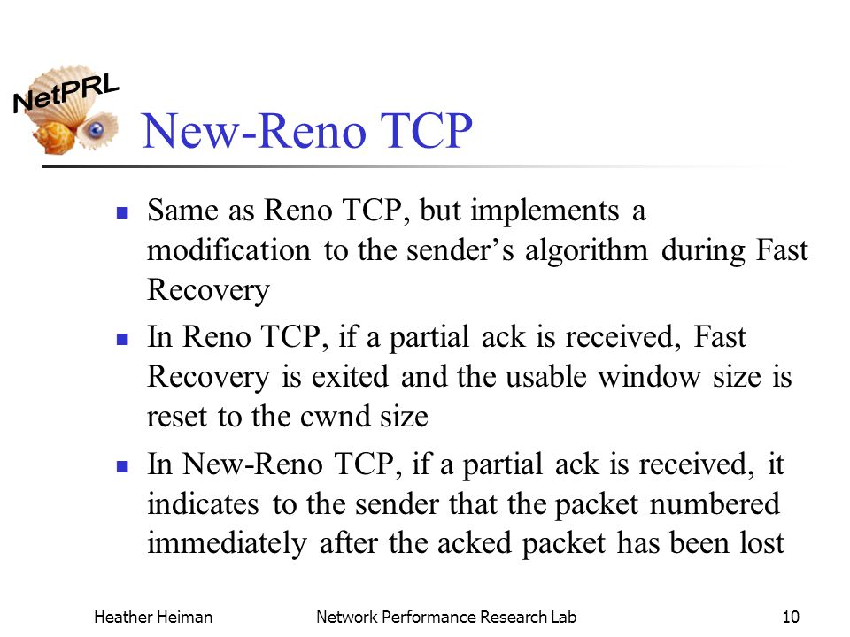 Heather HeimanNetwork Performance Research Lab10 New-Reno TCP Same as Reno TCP, but implements a modification to the sender's algorithm during Fast Recovery In Reno TCP, if a partial ack is received, Fast Recovery is exited and the usable window size is reset to the cwnd size In New-Reno TCP, if a partial ack is received, it indicates to the sender that the packet numbered immediately after the acked packet has been lost