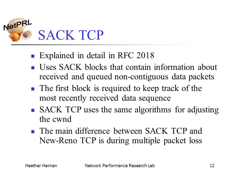 Heather HeimanNetwork Performance Research Lab12 SACK TCP Explained in detail in RFC 2018 Uses SACK blocks that contain information about received and queued non-contiguous data packets The first block is required to keep track of the most recently received data sequence SACK TCP uses the same algorithms for adjusting the cwnd The main difference between SACK TCP and New-Reno TCP is during multiple packet loss