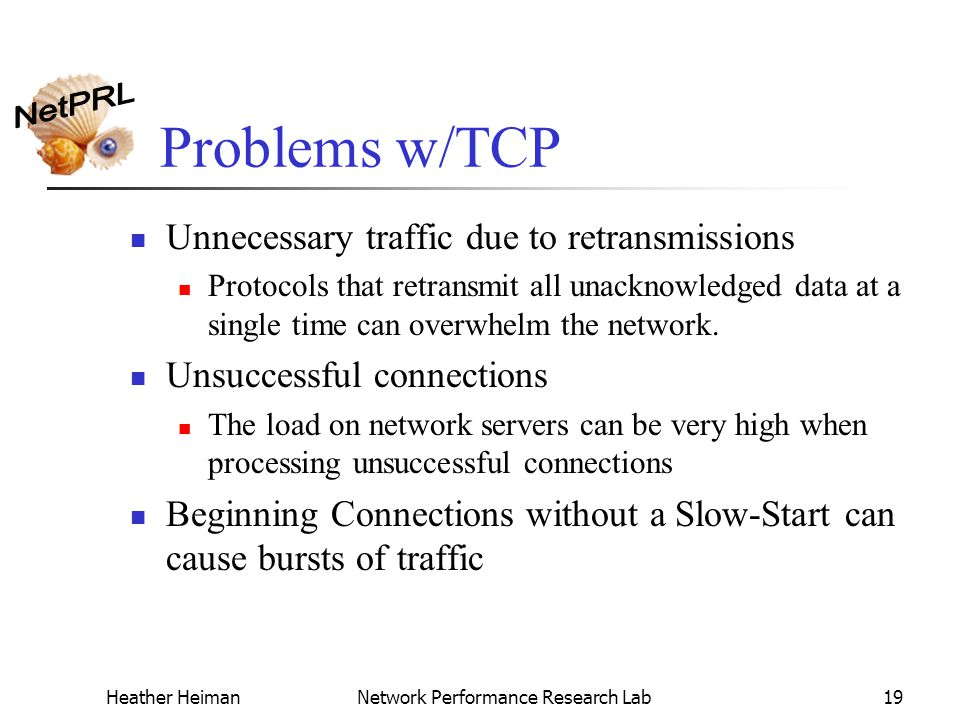 Heather HeimanNetwork Performance Research Lab19 Problems w/TCP Unnecessary traffic due to retransmissions Protocols that retransmit all unacknowledged data at a single time can overwhelm the network.