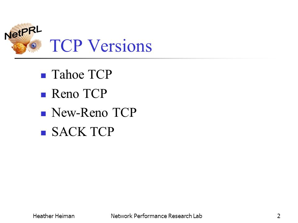 Heather HeimanNetwork Performance Research Lab2 TCP Versions Tahoe TCP Reno TCP New-Reno TCP SACK TCP