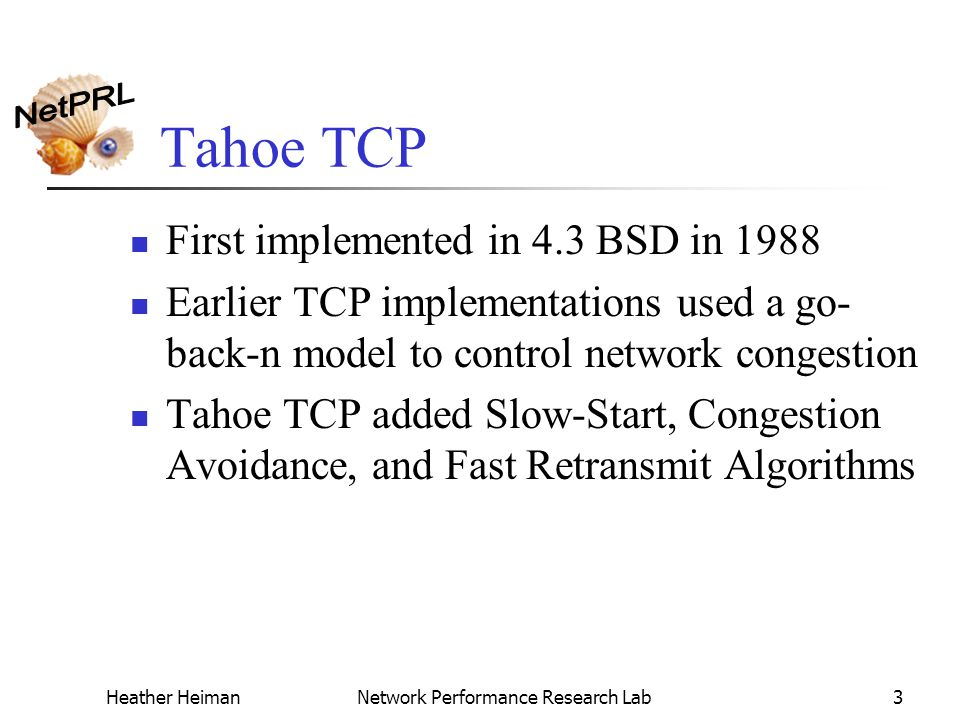 Heather HeimanNetwork Performance Research Lab3 Tahoe TCP First implemented in 4.3 BSD in 1988 Earlier TCP implementations used a go- back-n model to control network congestion Tahoe TCP added Slow-Start, Congestion Avoidance, and Fast Retransmit Algorithms