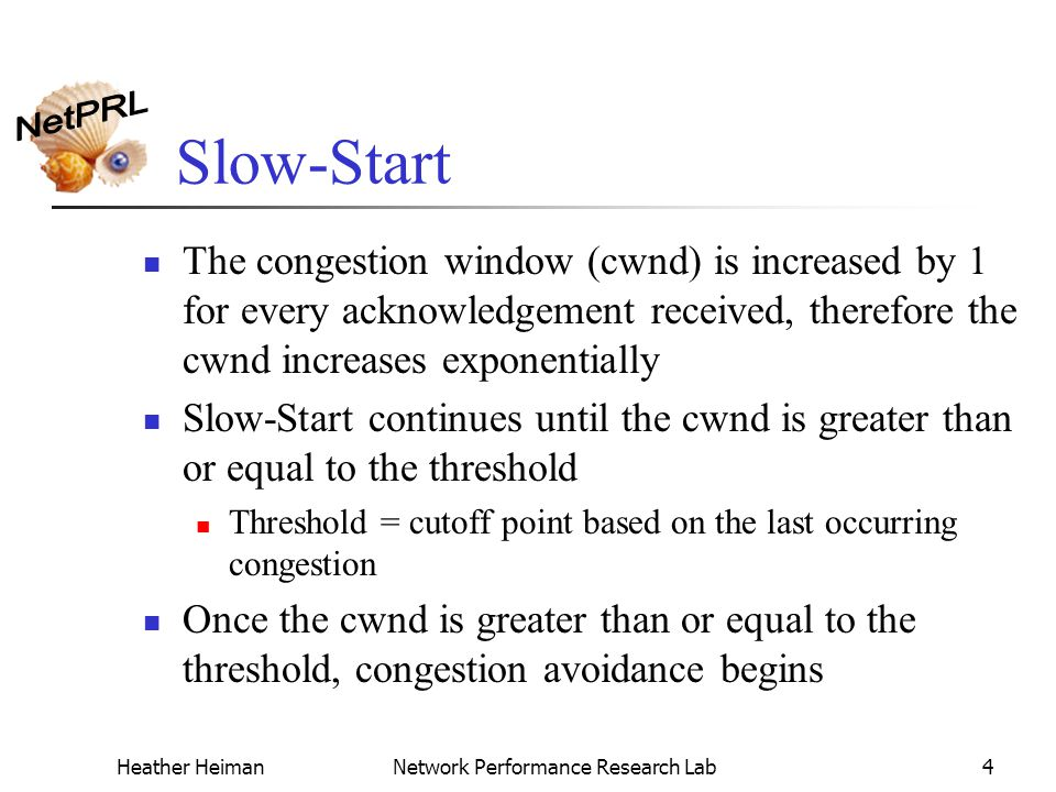 Heather HeimanNetwork Performance Research Lab4 Slow-Start The congestion window (cwnd) is increased by 1 for every acknowledgement received, therefore the cwnd increases exponentially Slow-Start continues until the cwnd is greater than or equal to the threshold Threshold = cutoff point based on the last occurring congestion Once the cwnd is greater than or equal to the threshold, congestion avoidance begins