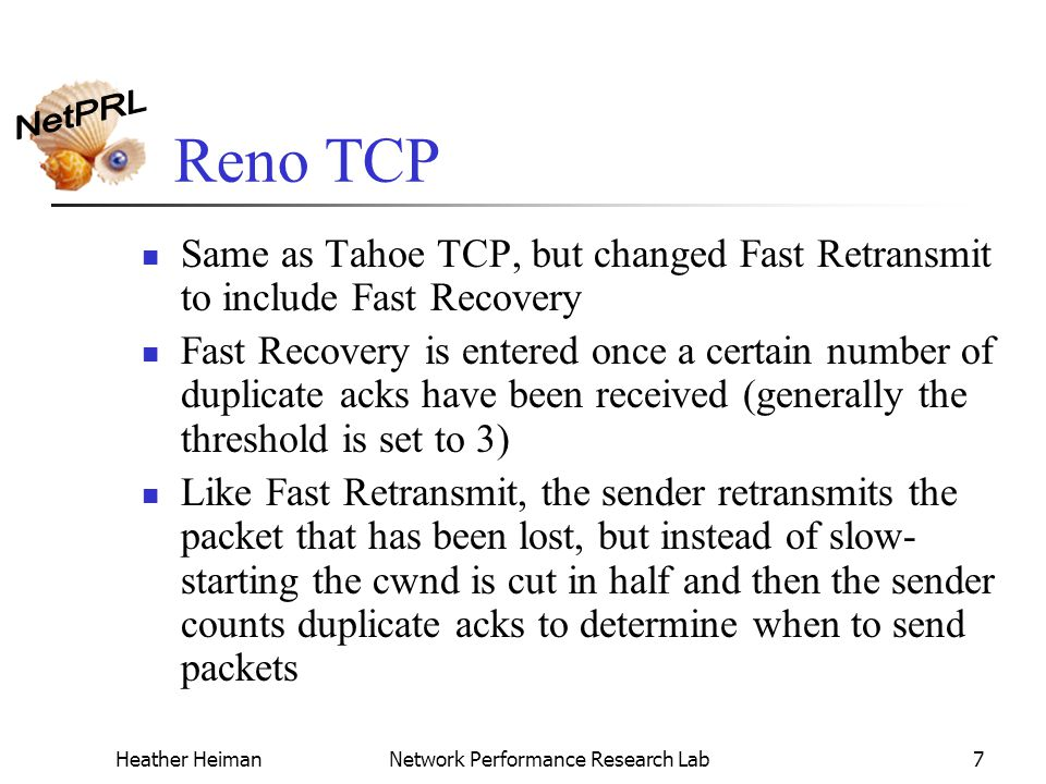 Heather HeimanNetwork Performance Research Lab7 Reno TCP Same as Tahoe TCP, but changed Fast Retransmit to include Fast Recovery Fast Recovery is entered once a certain number of duplicate acks have been received (generally the threshold is set to 3) Like Fast Retransmit, the sender retransmits the packet that has been lost, but instead of slow- starting the cwnd is cut in half and then the sender counts duplicate acks to determine when to send packets