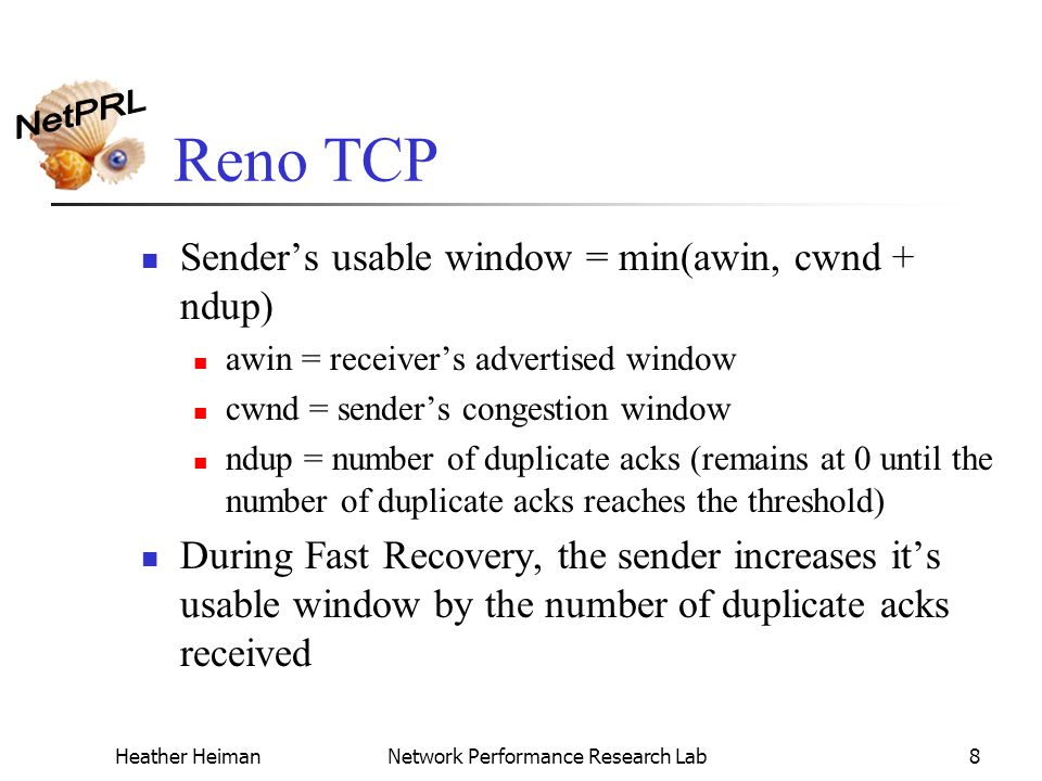 Heather HeimanNetwork Performance Research Lab8 Reno TCP Sender's usable window = min(awin, cwnd + ndup) awin = receiver's advertised window cwnd = sender's congestion window ndup = number of duplicate acks (remains at 0 until the number of duplicate acks reaches the threshold) During Fast Recovery, the sender increases it's usable window by the number of duplicate acks received