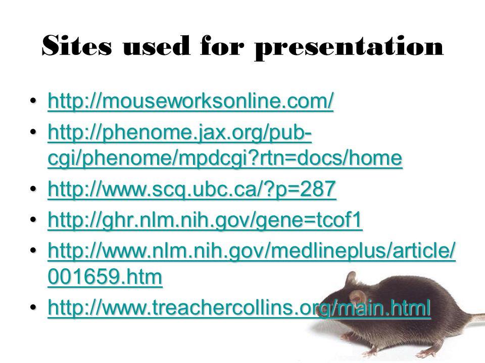 Sites used for presentation http://mouseworksonline.com/http://mouseworksonline.com/http://mouseworksonline.com/ http://phenome.jax.org/pub- cgi/phenome/mpdcgi rtn=docs/homehttp://phenome.jax.org/pub- cgi/phenome/mpdcgi rtn=docs/homehttp://phenome.jax.org/pub- cgi/phenome/mpdcgi rtn=docs/homehttp://phenome.jax.org/pub- cgi/phenome/mpdcgi rtn=docs/home http://www.scq.ubc.ca/ p=287http://www.scq.ubc.ca/ p=287http://www.scq.ubc.ca/ p=287 http://ghr.nlm.nih.gov/gene=tcof1http://ghr.nlm.nih.gov/gene=tcof1http://ghr.nlm.nih.gov/gene=tcof1 http://www.nlm.nih.gov/medlineplus/article/ 001659.htmhttp://www.nlm.nih.gov/medlineplus/article/ 001659.htmhttp://www.nlm.nih.gov/medlineplus/article/ 001659.htmhttp://www.nlm.nih.gov/medlineplus/article/ 001659.htm http://www.treachercollins.org/main.htmlhttp://www.treachercollins.org/main.htmlhttp://www.treachercollins.org/main.html