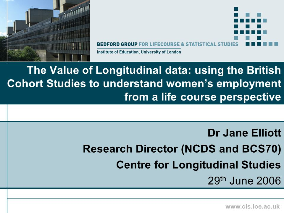 www.cls.ioe.ac.uk The Value of Longitudinal data: using the British Cohort Studies to understand women's employment from a life course perspective Dr