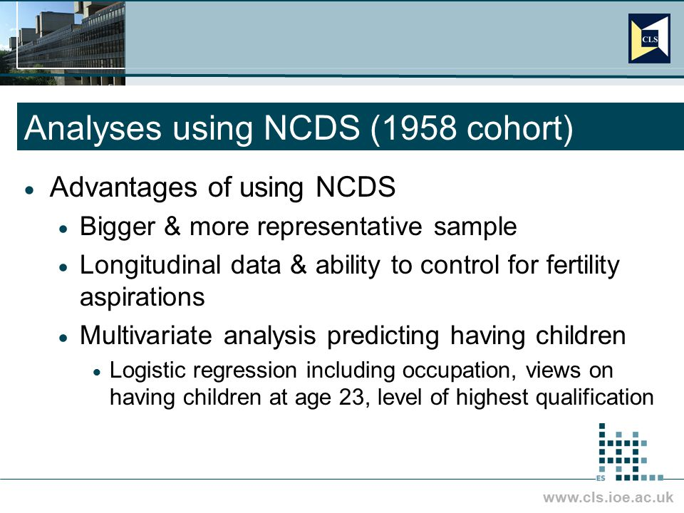 www.cls.ioe.ac.uk Analyses using NCDS (1958 cohort)  Advantages of using NCDS  Bigger & more representative sample  Longitudinal data & ability to