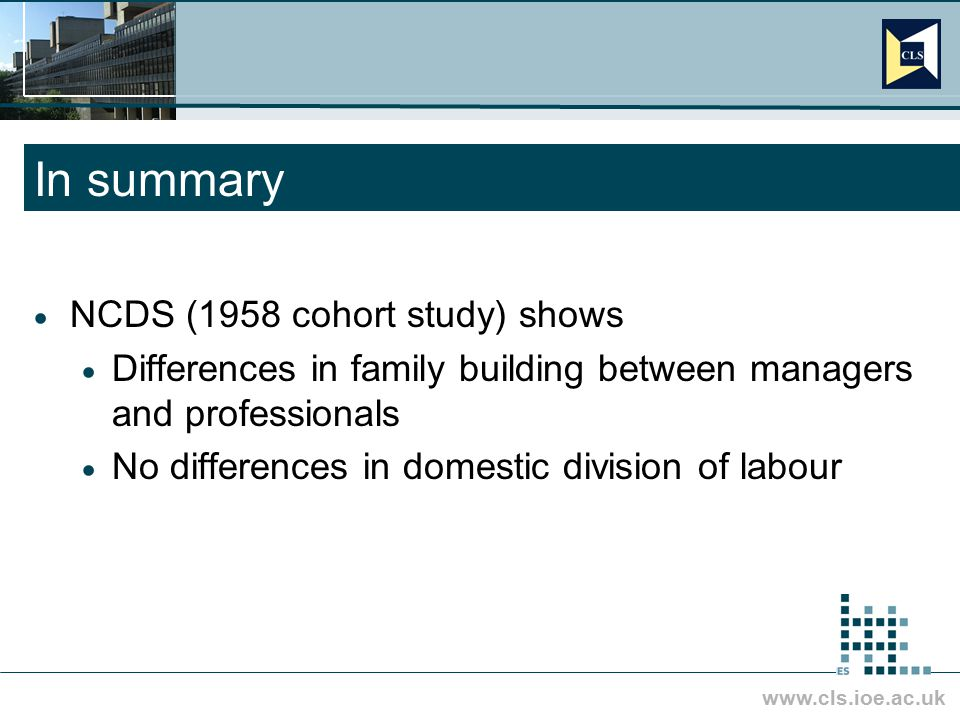 www.cls.ioe.ac.uk In summary  NCDS (1958 cohort study) shows  Differences in family building between managers and professionals  No differences in