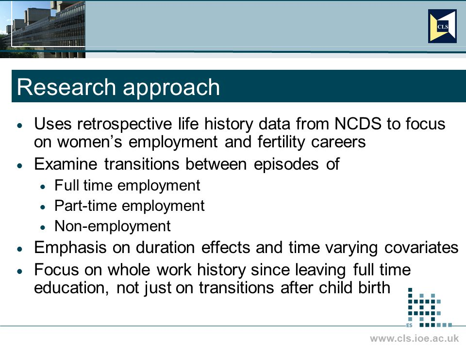 www.cls.ioe.ac.uk Research approach  Uses retrospective life history data from NCDS to focus on women's employment and fertility careers  Examine tr