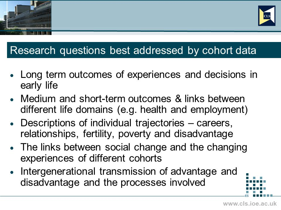 www.cls.ioe.ac.uk Research questions best addressed by cohort data  Long term outcomes of experiences and decisions in early life  Medium and short-