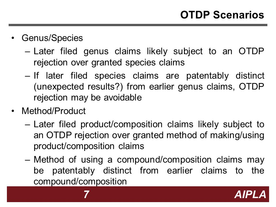 7 7 7 AIPLA Firm Logo OTDP Scenarios Genus/Species –Later filed genus claims likely subject to an OTDP rejection over granted species claims –If later filed species claims are patentably distinct (unexpected results?) from earlier genus claims, OTDP rejection may be avoidable Method/Product –Later filed product/composition claims likely subject to an OTDP rejection over granted method of making/using product/composition claims –Method of using a compound/composition claims may be patentably distinct from earlier claims to the compound/composition