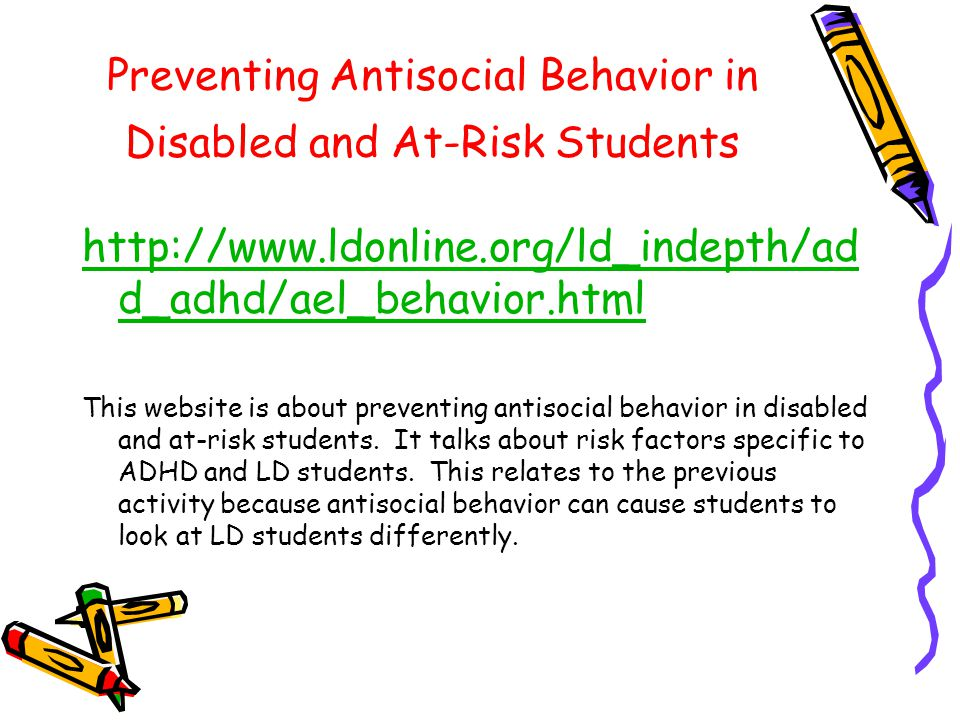 Preventing Antisocial Behavior in Disabled and At-Risk Students http://www.ldonline.org/ld_indepth/ad d_adhd/ael_behavior.html This website is about preventing antisocial behavior in disabled and at-risk students.