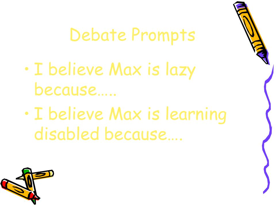 Debate Prompts I believe Max is lazy because….. I believe Max is learning disabled because….