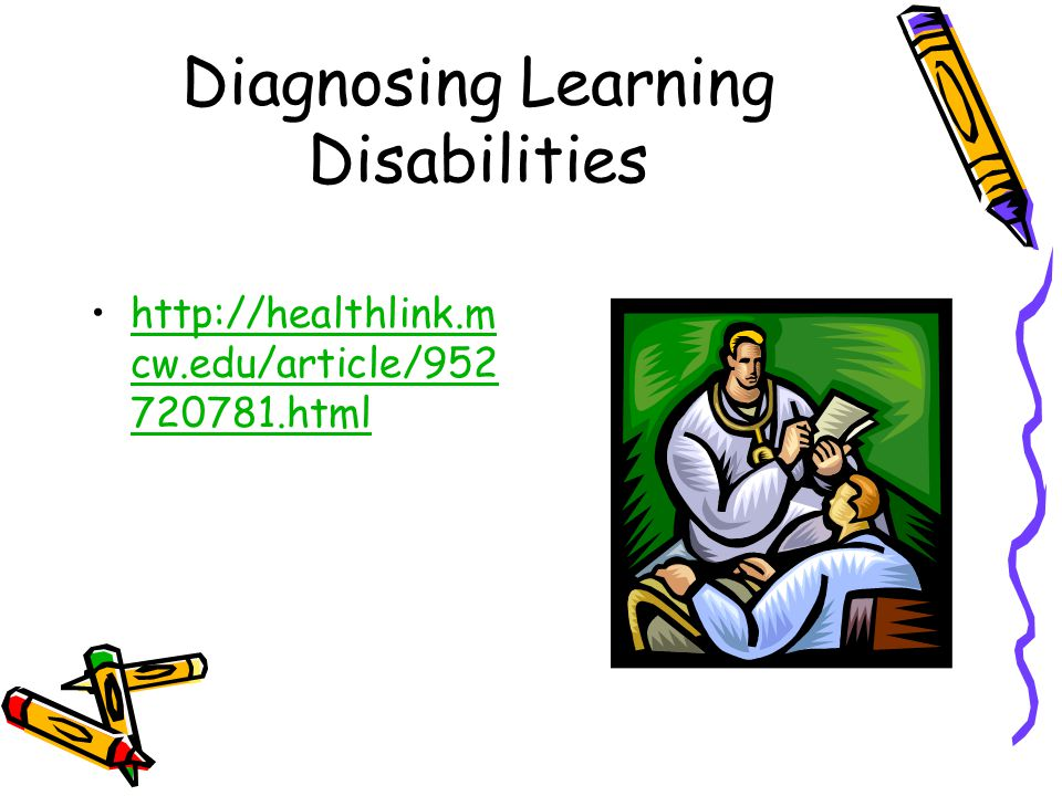 Diagnosing Learning Disabilities http://healthlink.m cw.edu/article/952 720781.htmlhttp://healthlink.m cw.edu/article/952 720781.html