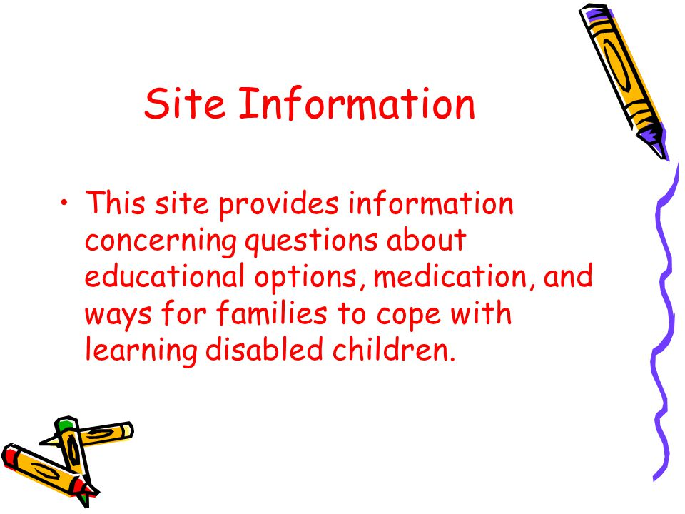 Site Information This site provides information concerning questions about educational options, medication, and ways for families to cope with learning disabled children.