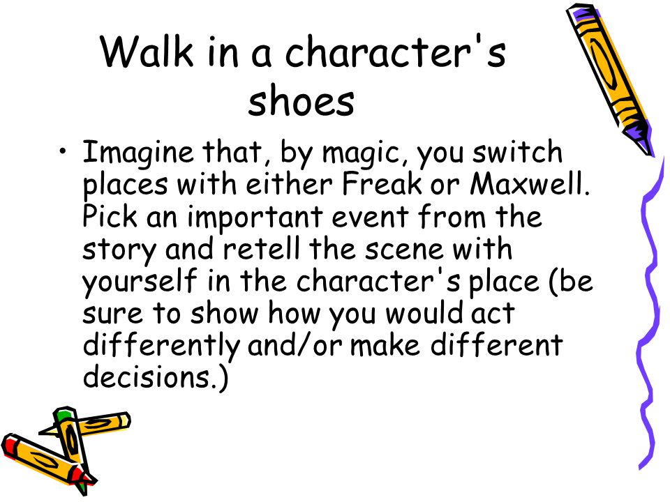 Walk in a character s shoes Imagine that, by magic, you switch places with either Freak or Maxwell.