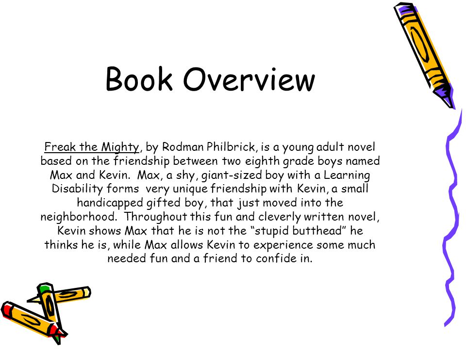 Book Overview Freak the Mighty, by Rodman Philbrick, is a young adult novel based on the friendship between two eighth grade boys named Max and Kevin.