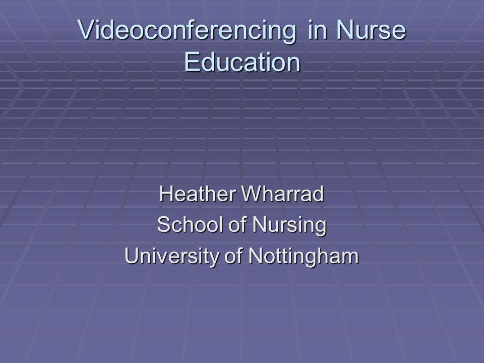 Videoconferencing in Nurse Education Heather Wharrad School of Nursing University of Nottingham