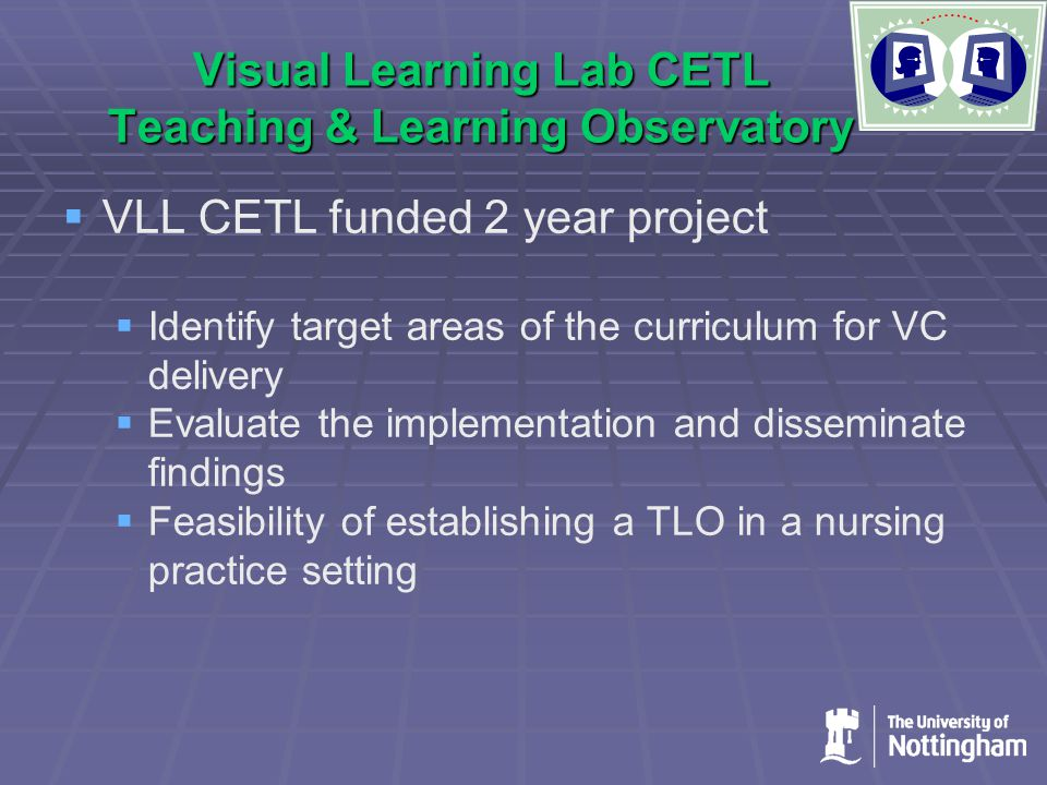 Visual Learning Lab CETL Teaching & Learning Observatory   VLL CETL funded 2 year project   Identify target areas of the curriculum for VC delivery   Evaluate the implementation and disseminate findings   Feasibility of establishing a TLO in a nursing practice setting