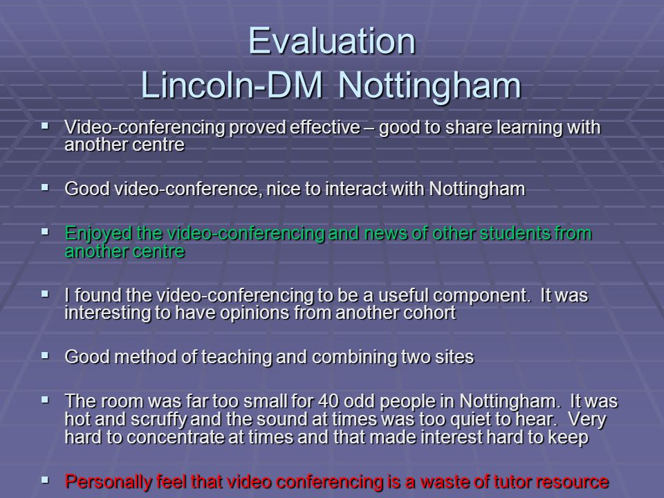 Evaluation Lincoln-DM Nottingham  Video-conferencing proved effective – good to share learning with another centre  Good video-conference, nice to interact with Nottingham  Enjoyed the video-conferencing and news of other students from another centre  I found the video-conferencing to be a useful component.