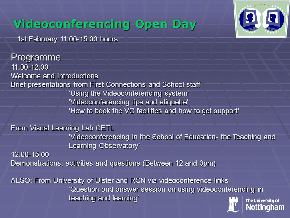 Videoconferencing Open Day 1st February 11.00-15.00 hours Programme11.00-12.00 Welcome and Introductions Brief presentations from First Connections and School staff Using the Videoconferencing system Videoconferencing tips and etiquette How to book the VC facilities and how to get support' From Visual Learning Lab CETL Videoconferencing in the School of Education- the Teaching and Learning Observatory 12.00-15.00 Demonstrations, activities and questions (Between 12 and 3pm) ALSO: From University of Ulster and RCN via videoconference links 'Question and answer session on using videoconferencing in teaching and learning'