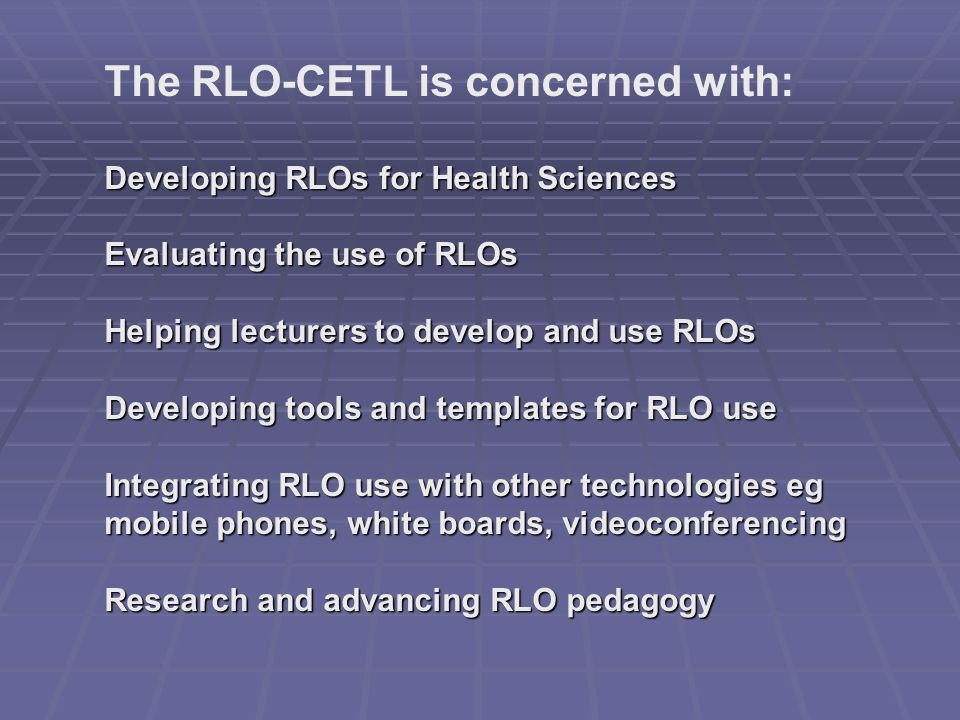 The RLO-CETL is concerned with: Developing RLOs for Health Sciences Evaluating the use of RLOs Helping lecturers to develop and use RLOs Developing tools and templates for RLO use Integrating RLO use with other technologies eg mobile phones, white boards, videoconferencing Research and advancing RLO pedagogy