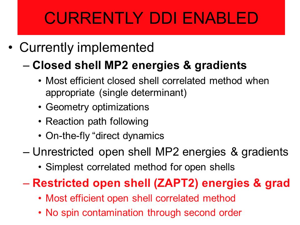 CURRENTLY DDI ENABLED Currently implemented –Closed shell MP2 energies & gradients Most efficient closed shell correlated method when appropriate (single determinant) Geometry optimizations Reaction path following On-the-fly direct dynamics –Unrestricted open shell MP2 energies & gradients Simplest correlated method for open shells –Restricted open shell (ZAPT2) energies & grad Most efficient open shell correlated method No spin contamination through second order