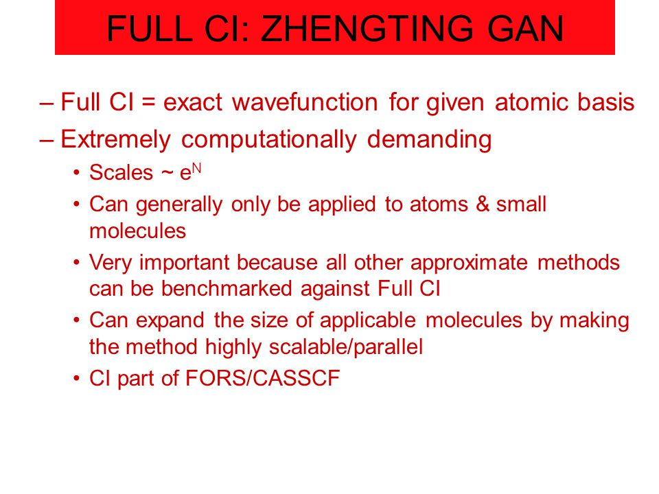 FULL CI: ZHENGTING GAN –Full CI = exact wavefunction for given atomic basis –Extremely computationally demanding Scales ~ e N Can generally only be applied to atoms & small molecules Very important because all other approximate methods can be benchmarked against Full CI Can expand the size of applicable molecules by making the method highly scalable/parallel CI part of FORS/CASSCF