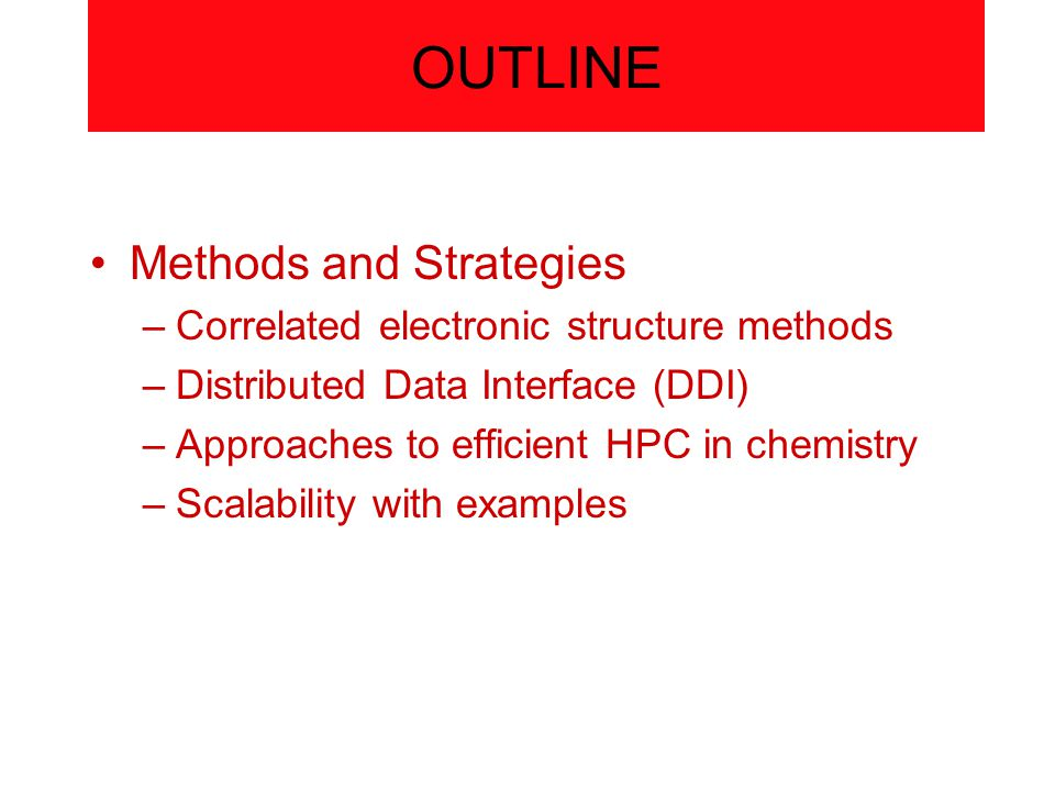 OUTLINE Methods and Strategies –Correlated electronic structure methods –Distributed Data Interface (DDI) –Approaches to efficient HPC in chemistry –Scalability with examples
