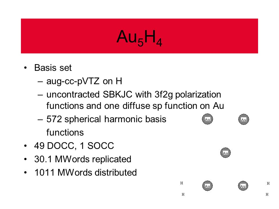 Au 5 H 4 Basis set –aug-cc-pVTZ on H –uncontracted SBKJC with 3f2g polarization functions and one diffuse sp function on Au –572 spherical harmonic basis functions 49 DOCC, 1 SOCC 30.1 MWords replicated 1011 MWords distributed