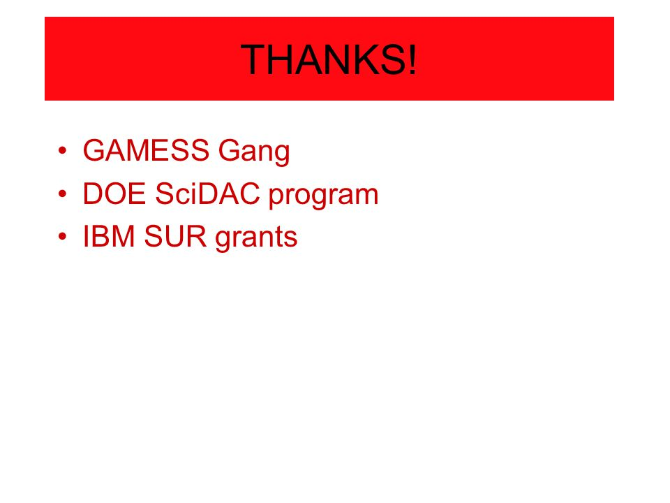 THANKS! GAMESS Gang DOE SciDAC program IBM SUR grants