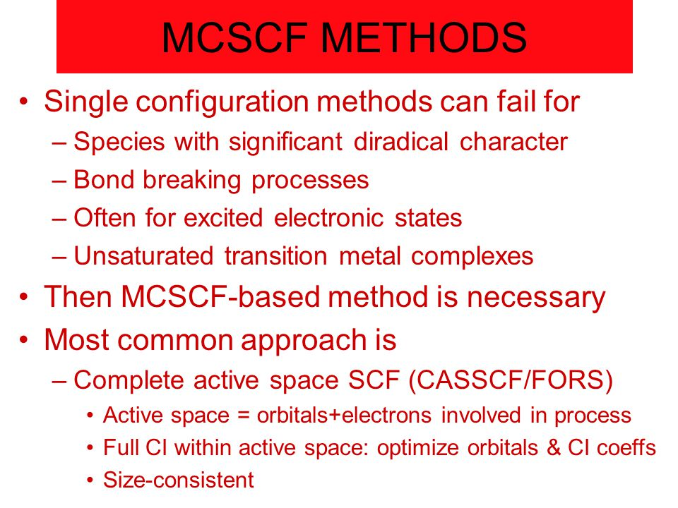 MCSCF METHODS Single configuration methods can fail for –Species with significant diradical character –Bond breaking processes –Often for excited electronic states –Unsaturated transition metal complexes Then MCSCF-based method is necessary Most common approach is –Complete active space SCF (CASSCF/FORS) Active space = orbitals+electrons involved in process Full CI within active space: optimize orbitals & CI coeffs Size-consistent