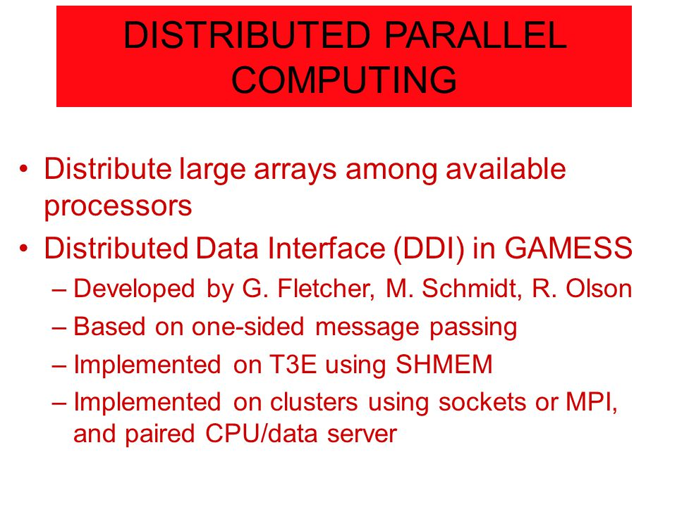 DISTRIBUTED PARALLEL COMPUTING Distribute large arrays among available processors Distributed Data Interface (DDI) in GAMESS –Developed by G.