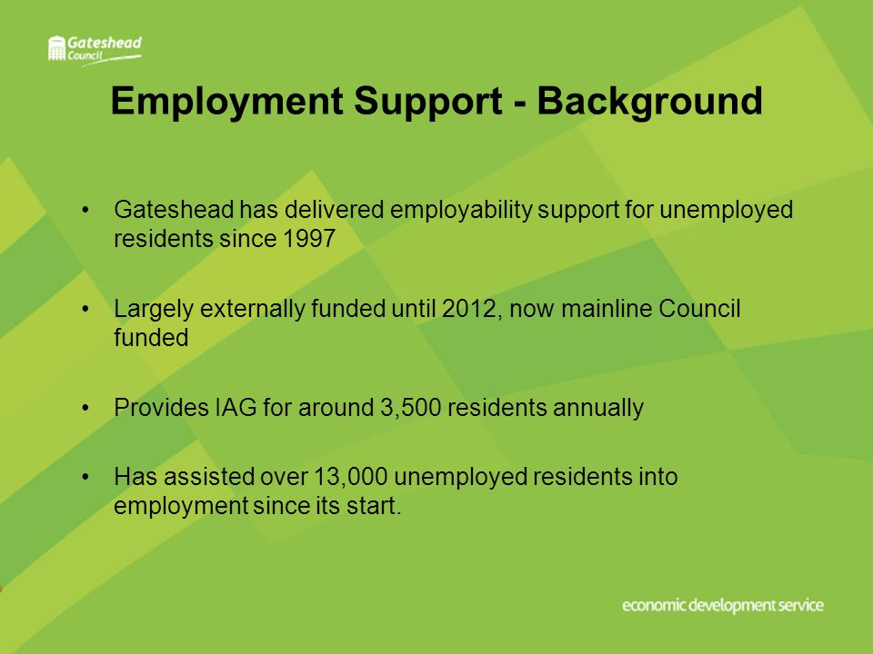 Employment Support - Background Gateshead has delivered employability support for unemployed residents since 1997 Largely externally funded until 2012