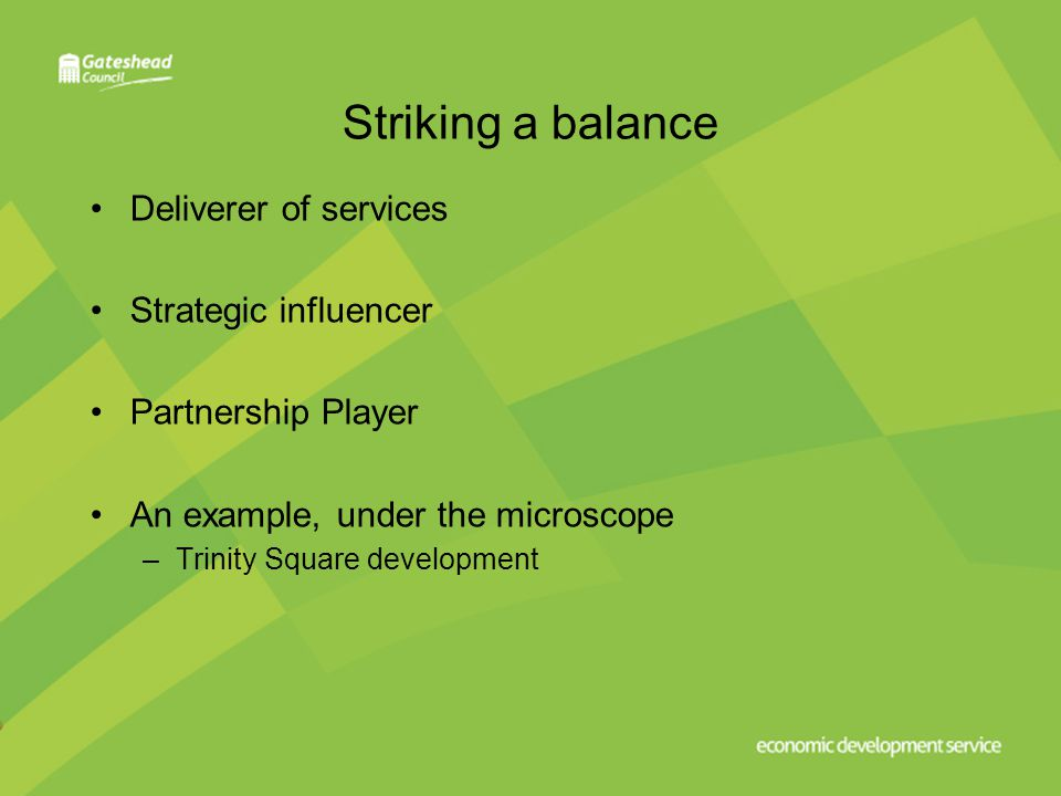 Striking a balance Deliverer of services Strategic influencer Partnership Player An example, under the microscope –Trinity Square development