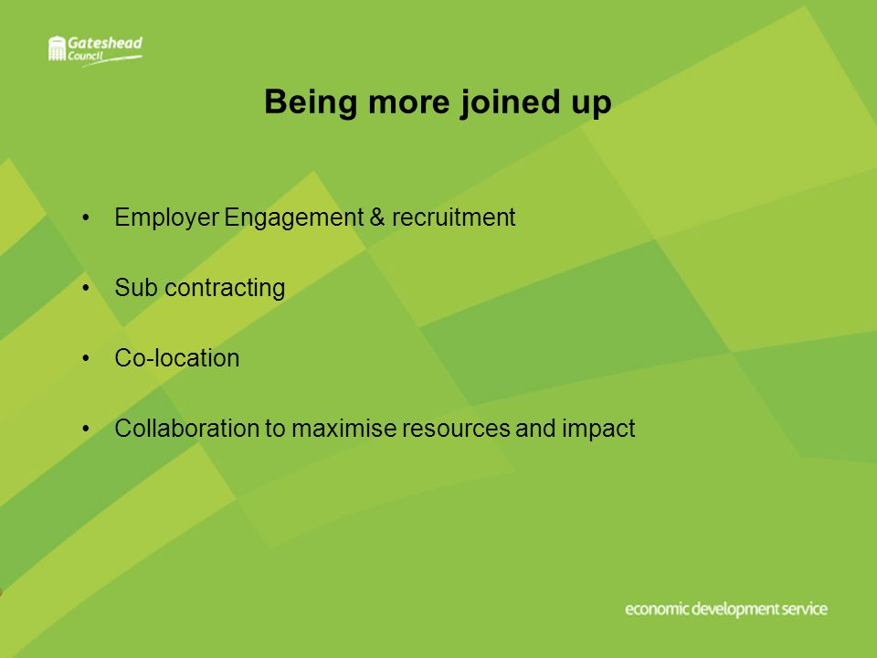 Being more joined up Employer Engagement & recruitment Sub contracting Co-location Collaboration to maximise resources and impact