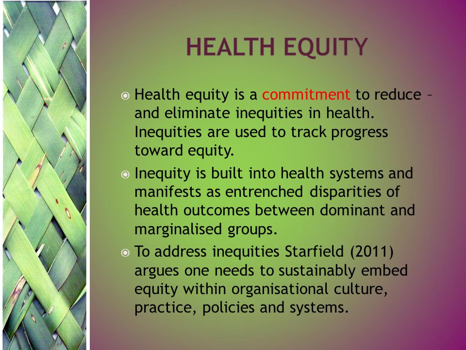  Health equity is a commitment to reduce – and eliminate inequities in health. Inequities are used to track progress toward equity.  Inequity is bui