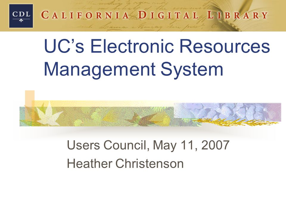 UC's Electronic Resources Management System Users Council, May 11, 2007 Heather Christenson