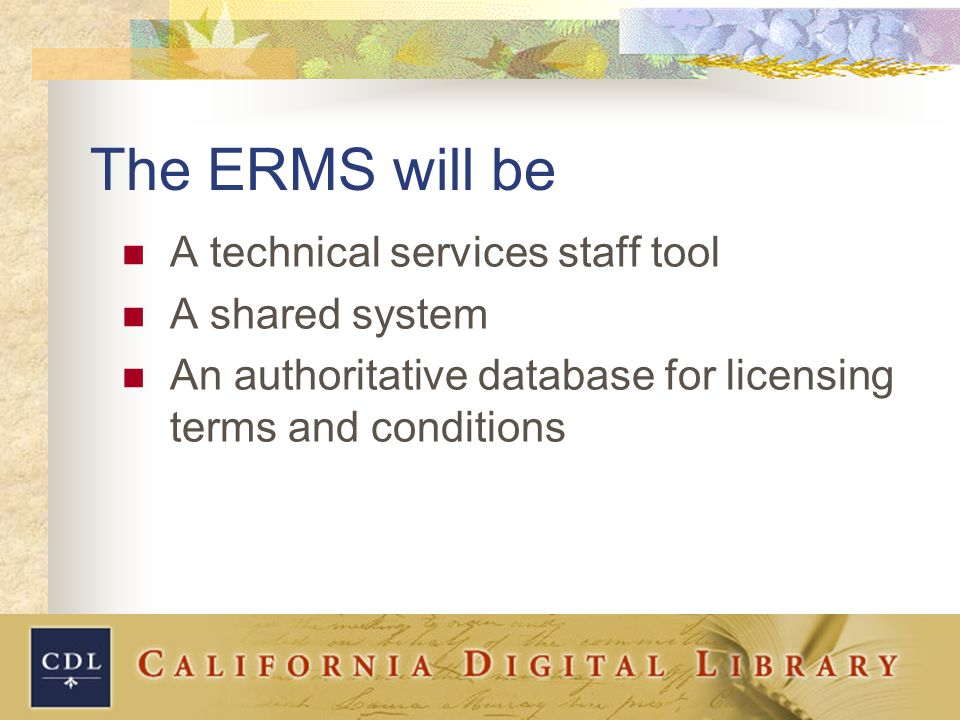 The ERMS will be A technical services staff tool A shared system An authoritative database for licensing terms and conditions
