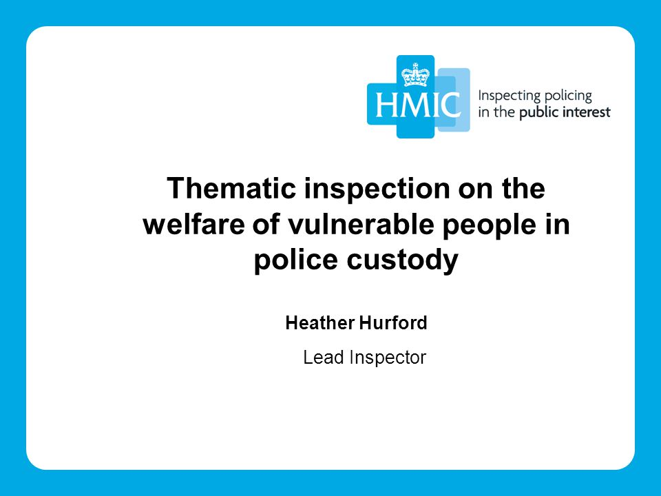 Thematic inspection on the welfare of vulnerable people in police custody Heather Hurford Lead Inspector