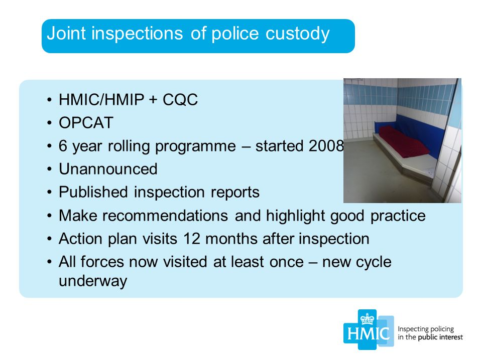 Joint inspections of police custody HMIC/HMIP + CQC OPCAT 6 year rolling programme – started 2008 Unannounced Published inspection reports Make recomm