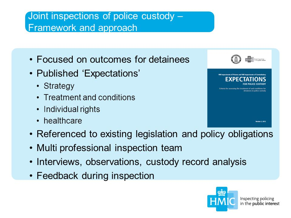 Joint inspections of police custody – Framework and approach Focused on outcomes for detainees Published 'Expectations' Strategy Treatment and conditi