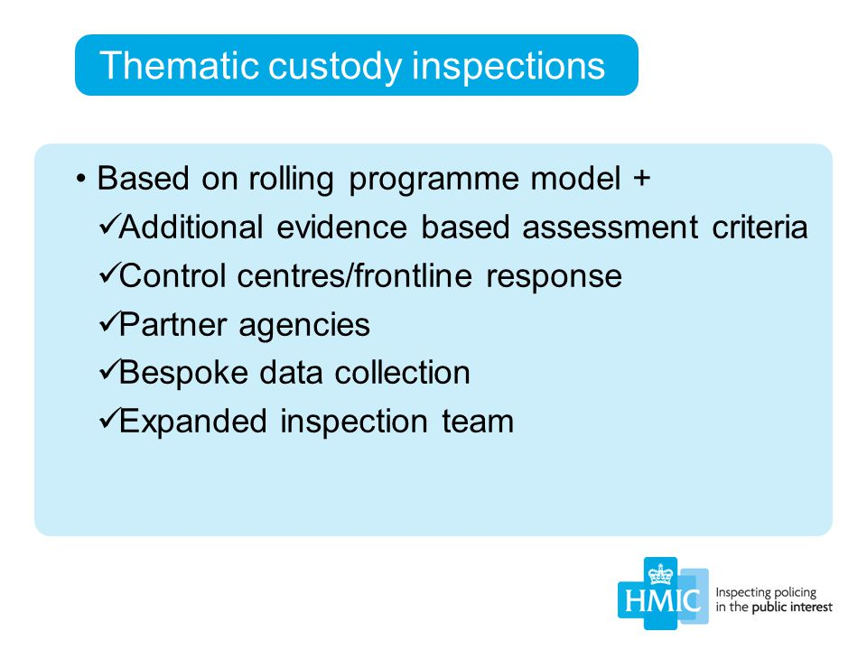 Thematic custody inspections Based on rolling programme model + Additional evidence based assessment criteria Control centres/frontline response Partn