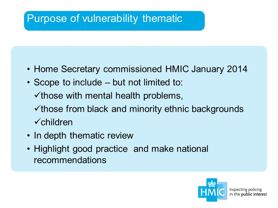Purpose of vulnerability thematic Home Secretary commissioned HMIC January 2014 Scope to include – but not limited to: those with mental health proble