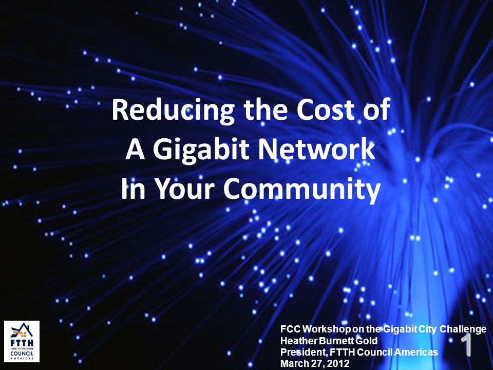 Reducing the Cost of A Gigabit Network In Your Community FCC Workshop on the Gigabit City Challenge Heather Burnett Gold President, FTTH Council Ameri