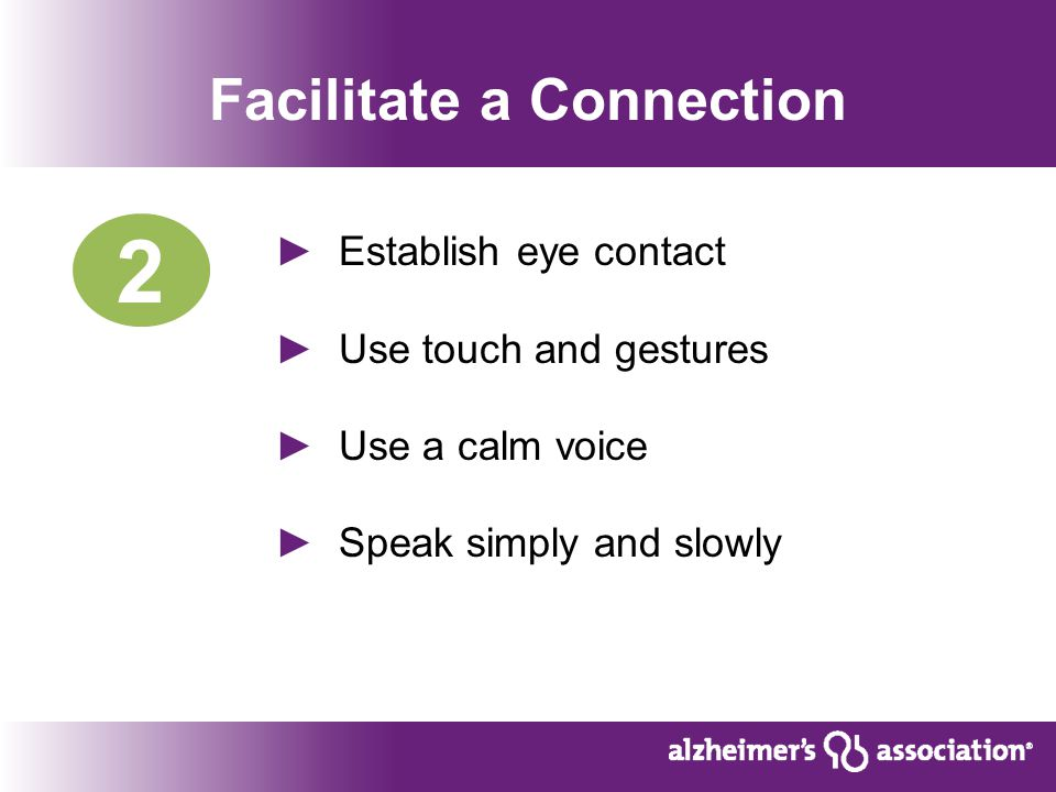 Facilitate a Connection ► Establish eye contact ► Use touch and gestures ► Use a calm voice ► Speak simply and slowly 2