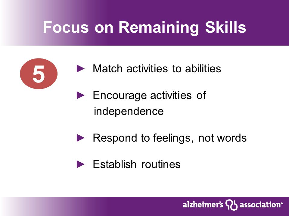 Focus on Remaining Skills ► Match activities to abilities ► Encourage activities of independence ► Respond to feelings, not words ► Establish routines 5